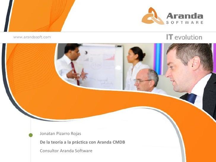 Jonatan Pizarro RojasDe la teoría a la práctica con Aranda CMDBConsultor Aranda Software