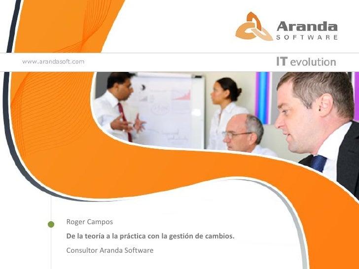 Roger CamposDe la teoría a la práctica con la gestión de cambios.Consultor Aranda Software
