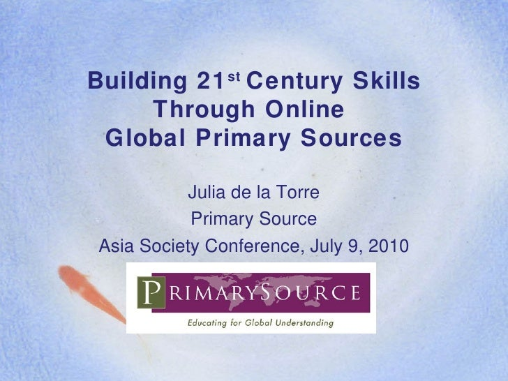 Building 21 st  Century Skills Through Online  Global Primary Sources Julia de la Torre Primary Source Asia Society Confer...