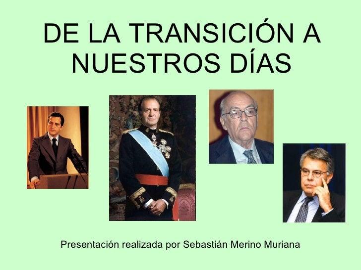 DE LA TRANSICIÓN A   NUESTROS DÍAS      Presentación realizada por Sebastián Merino Muriana