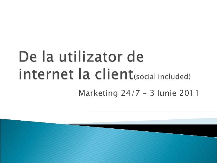 De la utilizator de internet la client - Marketing 24/7 2011