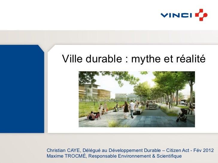 Ville durable : mythe et réalitéChristian CAYE, Délégué au Développement Durable – Citizen Act - Fév 2012Maxime TROCMÉ, Re...