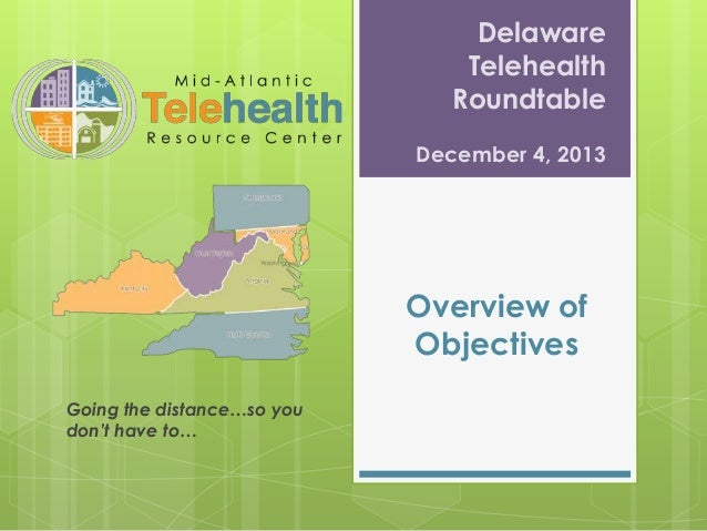 Delaware Telehealth Roundtable December 4, 2013  Overview of Objectives Going the distance…so you don't have to…
