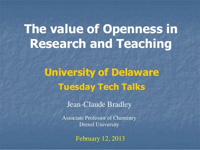The value of Openness in Research and Teaching   University of Delaware     Tuesday Tech Talks        Jean-Claude Bradley ...