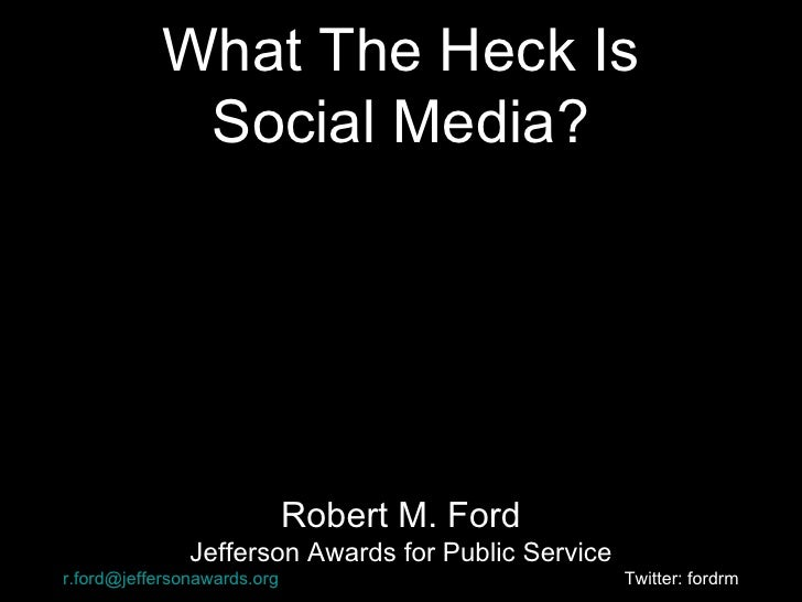 What The Heck Is Social Media? Robert M. Ford Jefferson Awards for Public Service [email_address]   Twitter: fordrm