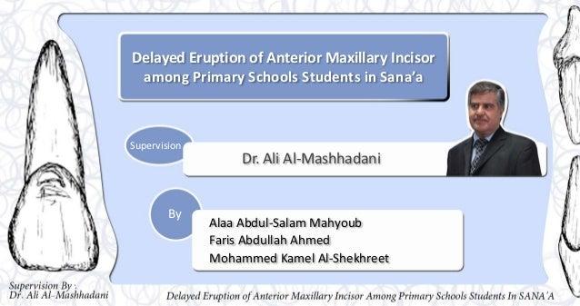 Delayed Eruption of Anterior Maxillary Incisor among Primary Schools Students in Sana'a Dr. Ali Al-Mashhadani Alaa Abdul-S...
