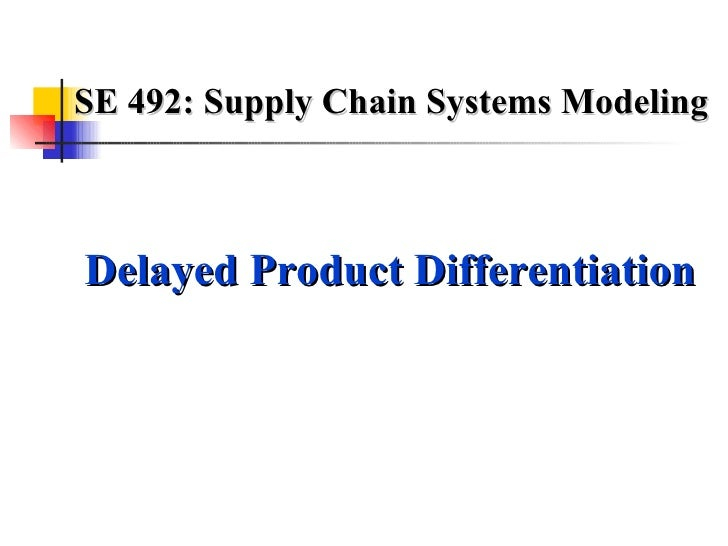 SE 492: Supply Chain Systems Modeling Delayed Product Differentiation