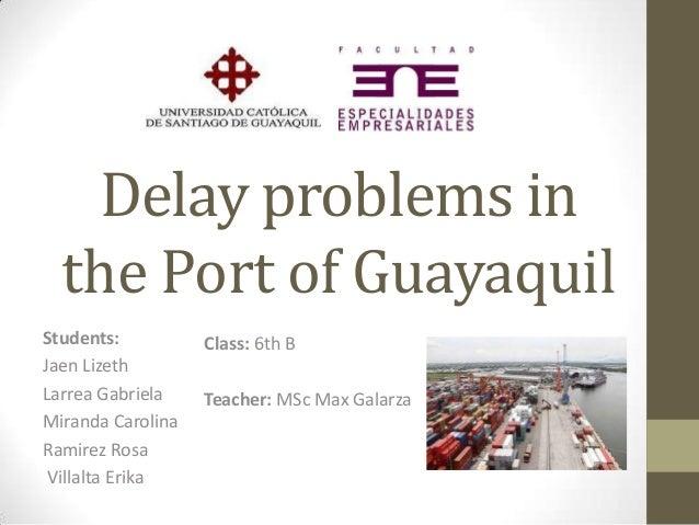 Delay problems in the Port of Guayaquil Students: Jaen Lizeth Larrea Gabriela Miranda Carolina Ramirez Rosa Villalta Erika...