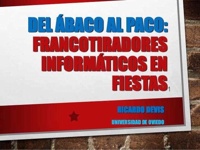 DEL ÁBACO AL PACO: FRANCOTIRADORES INFORMÁTICOS EN FIESTAS RICARDO DEVIS UNIVERSIDAD DE OVIEDO
