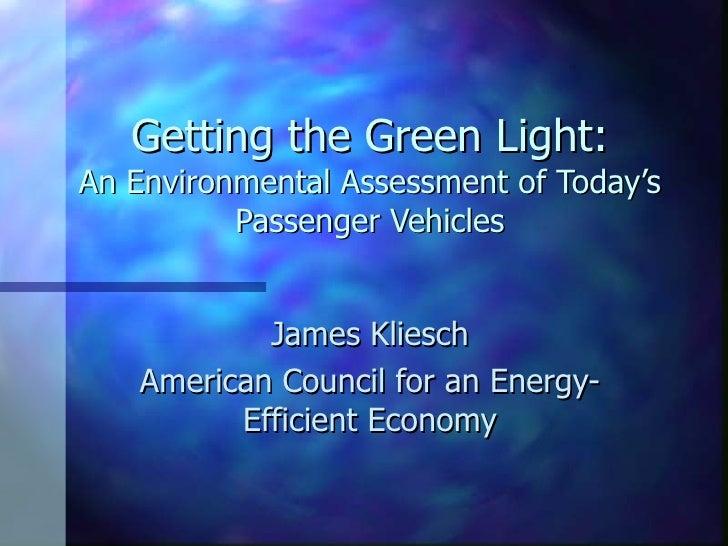 Getting the Green Light: An Environmental Assessment of Today's Passenger Vehicles James Kliesch American Council for an E...