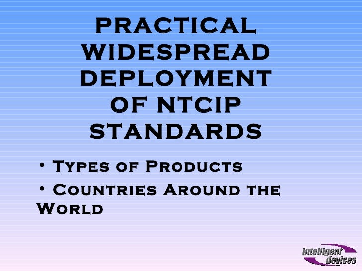 PRACTICAL WIDESPREAD DEPLOYMENT OF NTCIP STANDARDS <ul><li>Types of Products </li></ul><ul><li>Countries Around the World ...