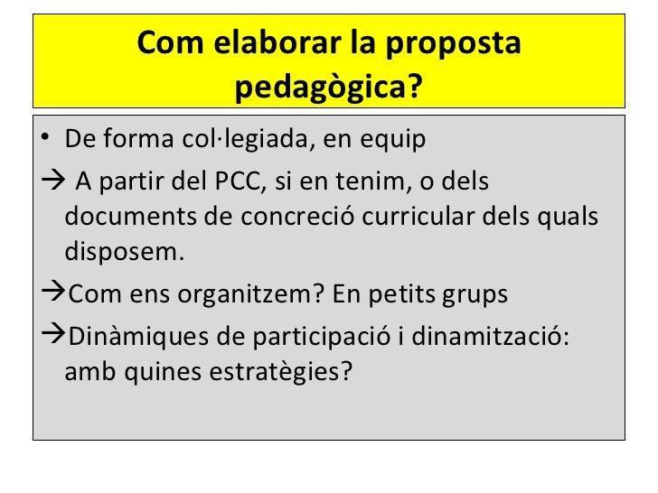 Com elaborar la proposta            pedagògica?• De forma col·legiada, en equip A partir del PCC, si en tenim, o dels  do...