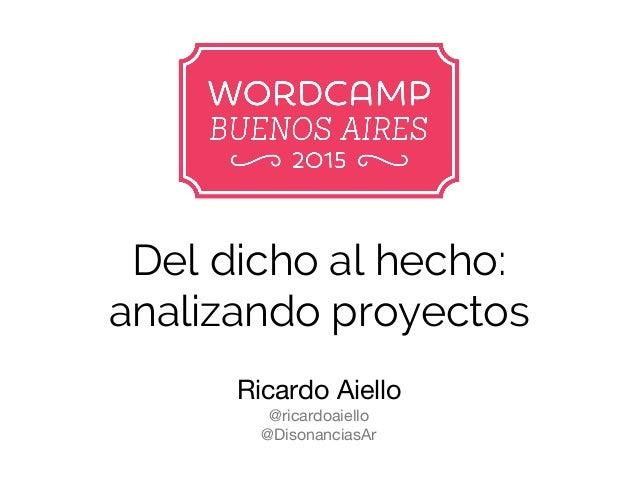 Del dicho al hecho: analizando proyectos Ricardo Aiello @ricardoaiello @DisonanciasAr