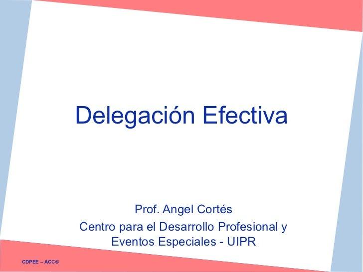 Delegación Efectiva                         Prof. Angel Cortés               Centro para el Desarrollo Profesional y      ...