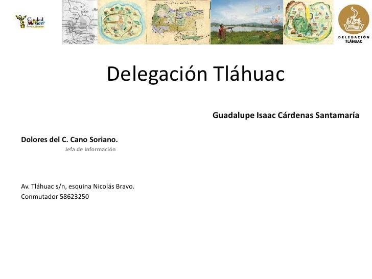Delegación Tláhuac<br />Guadalupe Isaac Cárdenas Santamaría<br />Dolores del C. Cano Soriano.<br />                       ...