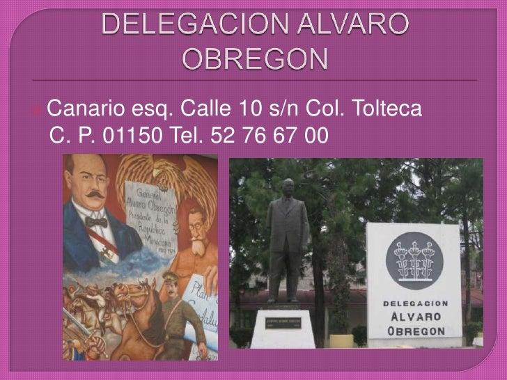 DELEGACION ALVARO OBREGON<br />Canario esq. Calle 10 s/n Col. Tolteca <br />  C. P. 01150 Tel. 52 76 67 00<br />