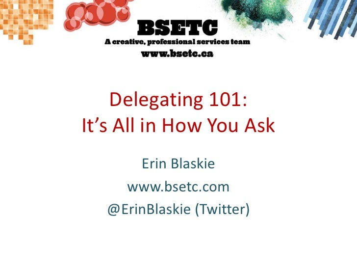 Delegating 101: It's All in How You Ask<br />Erin Blaskie<br />www.bsetc.com<br />@ErinBlaskie (Twitter)<br />