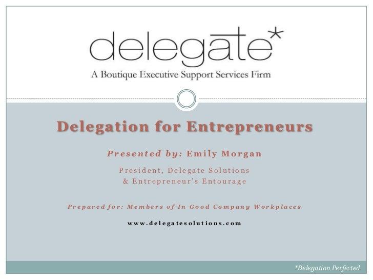Delegation for Entrepreneurs         Presented by: Emily Morgan            President, Delegate Solutions             & Ent...