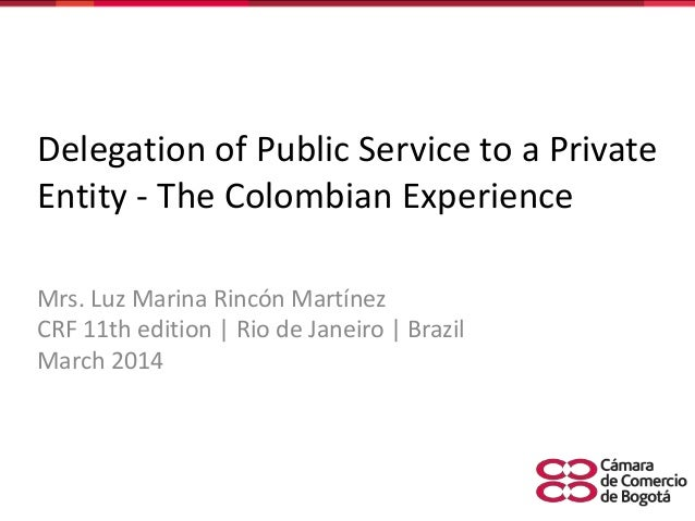 Delegation of Public Service to a Private Entity - The Colombian Experience Mrs. Luz Marina Rincón Martínez CRF 11th editi...