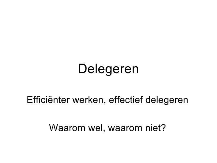 Delegeren Effici ënter werken, effectief delegeren Waarom wel, waarom niet?