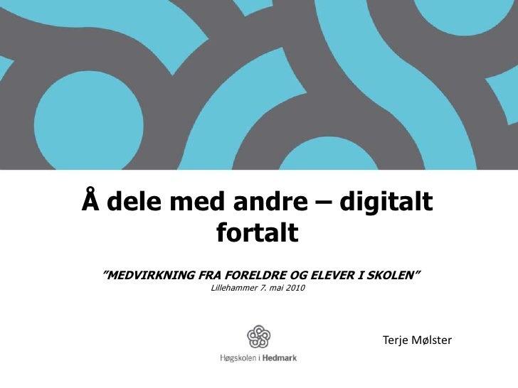 """Å dele med andre – digitalt fortalt<br />""""MEDVIRKNING FRA FORELDRE OG ELEVER I SKOLEN"""" <br />Lillehammer 7. mai 2010<br />..."""