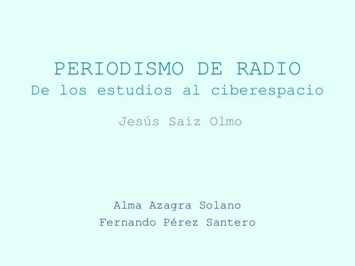 PERIODISMO DE RADIODe los estudios al ciberespacio         Jesús Saiz Olmo         Alma Azagra Solano       Fernando Pérez...