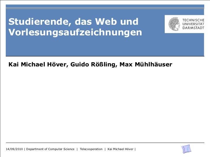 Studierende, das Web und Vorlesungsaufzeichnungen Kai Michael Höver, Guido Rößling, Max Mühlhäuser14/09/2010 | Department ...
