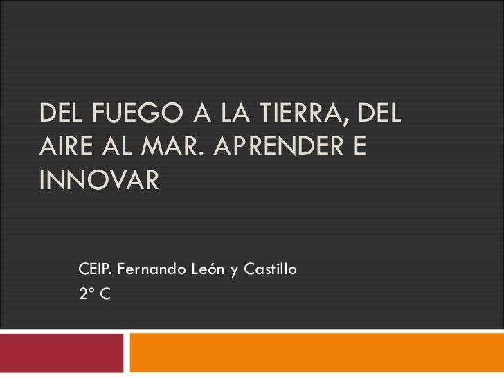 DEL FUEGO A LA TIERRA, DEL AIRE AL MAR. APRENDER E INNOVAR CEIP. Fernando León y Castillo 2º C