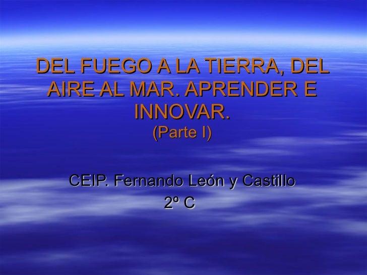 DEL FUEGO A LA TIERRA, DEL AIRE AL MAR. APRENDER E INNOVAR. (Parte I) CEIP. Fernando León y Castillo 2º C