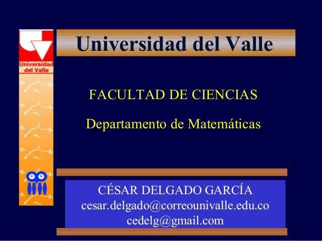 Universidad del Valle FACULTAD DE CIENCIAS Departamento de Matemáticas CÉSAR DELGADO GARCÍA cesar.delgado@correounivalle.e...