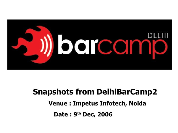 Snapshots from DelhiBarCamp2 Venue : Impetus Infotech, Noida Date : 9 th  Dec, 2006