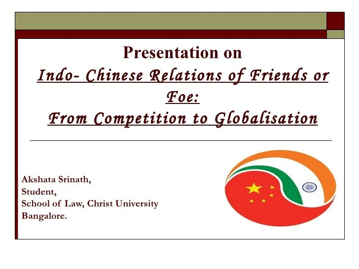 Presentation on Indo- Chinese Relations of Friends or Foe: From Competition to Globalisation Akshata Srinath,  Student,  S...