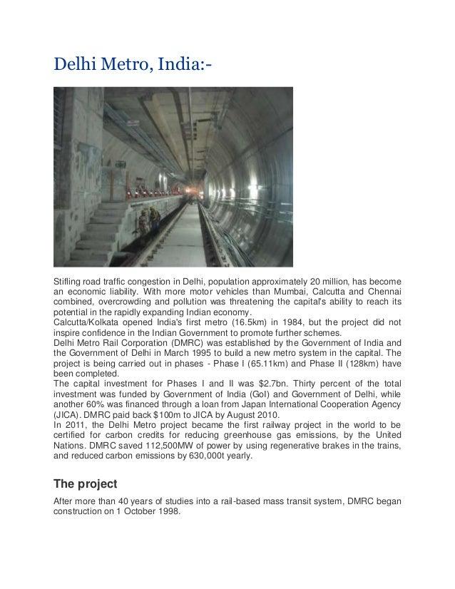 Delhi Metro, India:- Stifling road traffic congestion in Delhi, population approximately 20 million, has become an economi...
