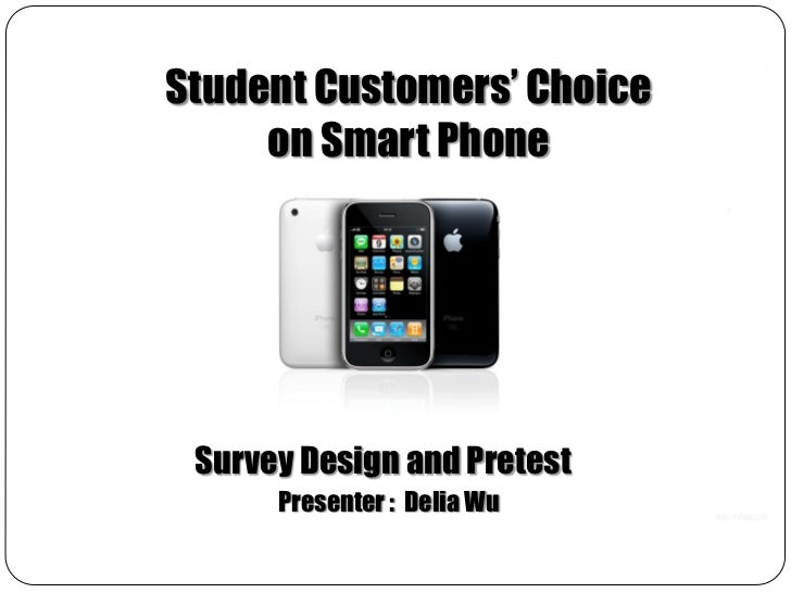 Student Customers' Choice     on Smart Phone Survey Design and Pretest      Presenter : Delia Wu