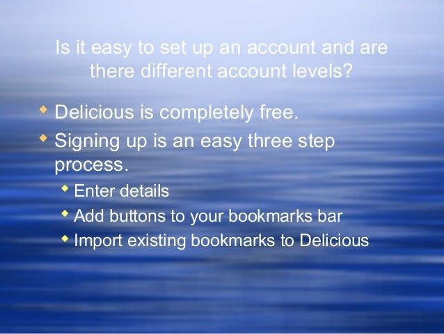 Is it easy to set up an account and are there different account levels?  Delicious is completely free.  Signing up is an...
