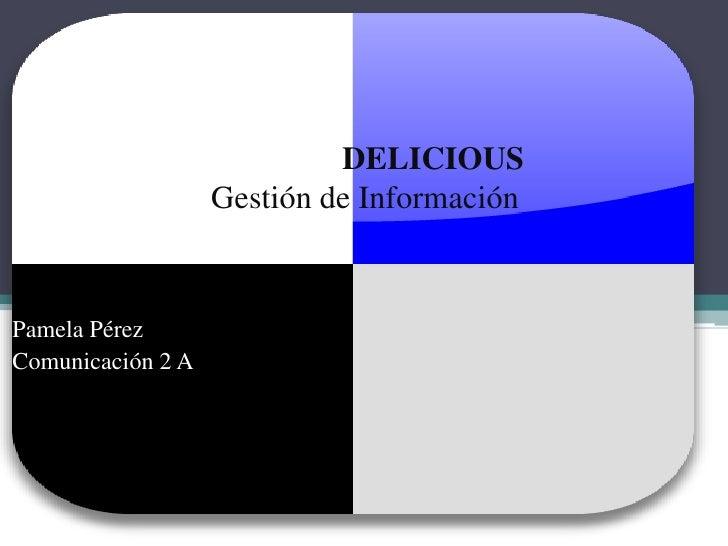 DELICIOUDELICIOUSGestión de Información<br />Pamela Pérez<br />Comunicación 2 A<br />