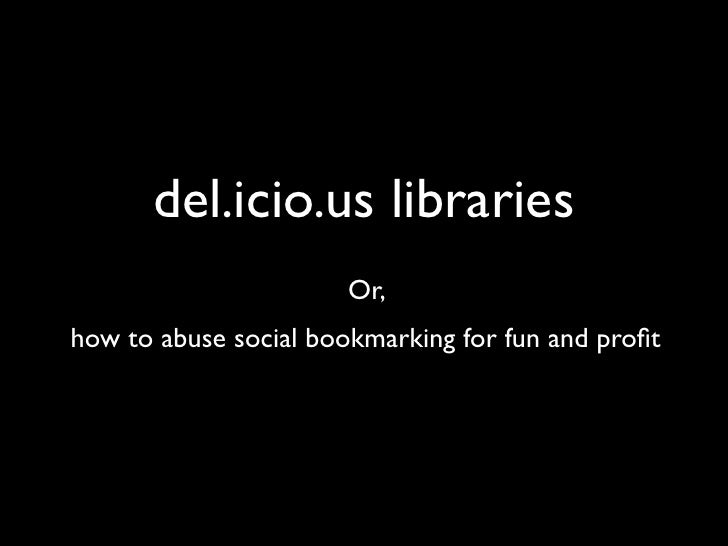 del.icio.us libraries                        Or, how to abuse social bookmarking for fun and profit