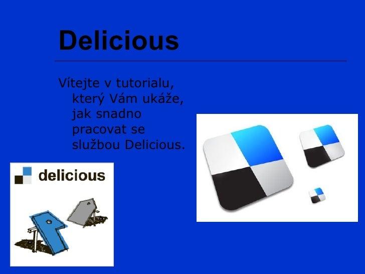 Delicious Vítejte v tutorialu,   který Vám ukáže,   jak snadno   pracovat se   službou Delicious.