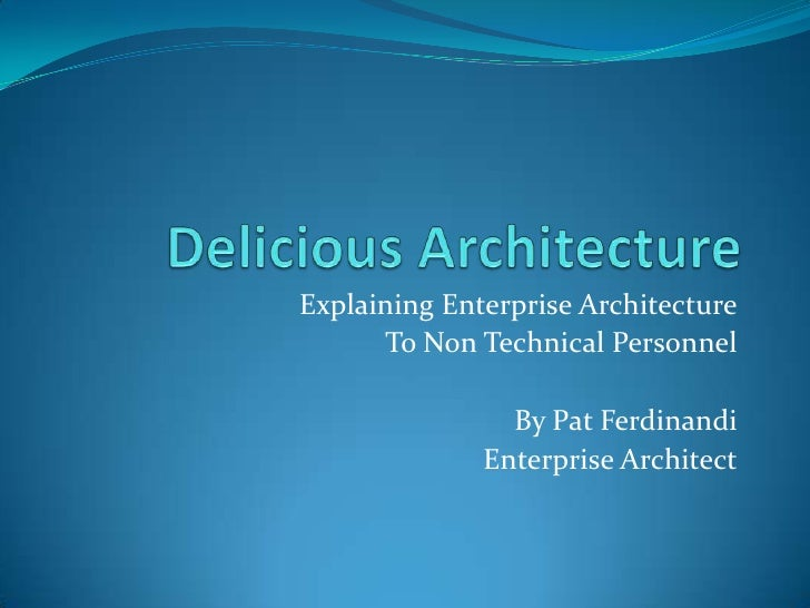 Delicious Architecture<br />Explaining Enterprise Architecture<br />To Non Technical Personnel<br />By Pat Ferdinandi<br /...