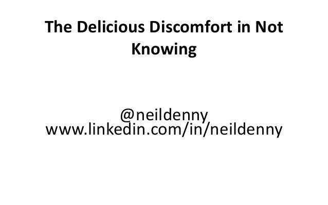 The Delicious Discomfort in Not Knowing @neildenny www.linkedin.com/in/neildenny