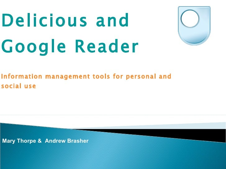 Delicious and Google Reader  Information management tools for personal and social use  Mary Thorpe &  Andrew Brasher