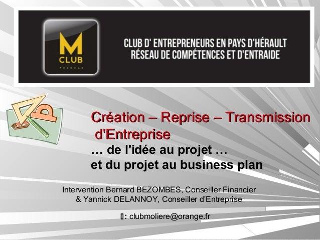 Création – Reprise – Transmission d'Entreprise … de l'idée au projet … et du projet au business plan Intervention Bernard ...