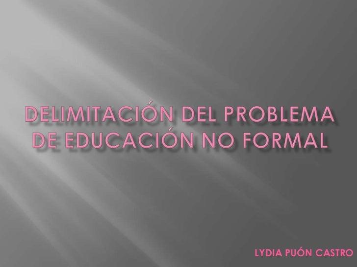 DELIMITACIÓN DEL PROBLEMA DE EDUCACIÓN NO FORMAL<br />LYDIA PUÓN CASTRO<br />