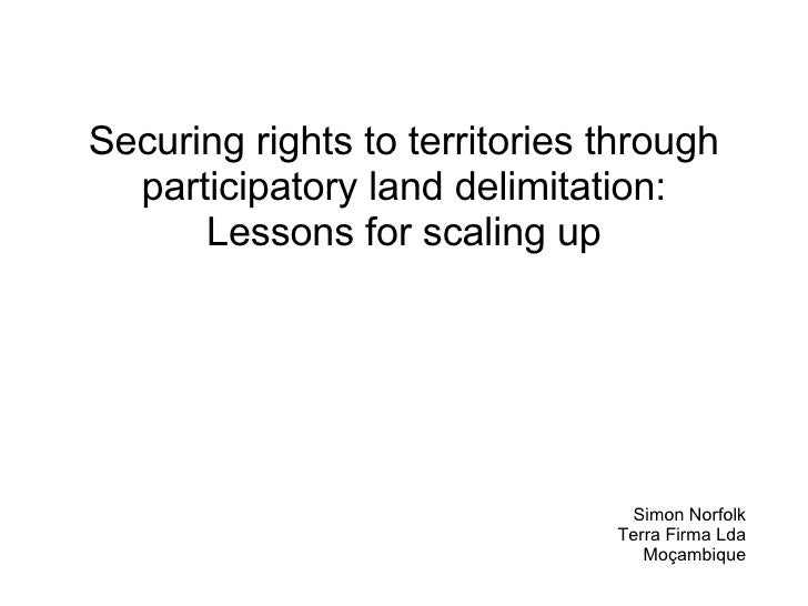 Securing rights to territories through participatory land delimitation: Lessons for scaling up Simon Norfolk Terra Firma L...