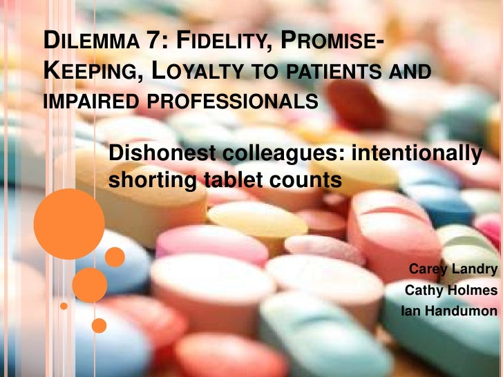 Dilemma 7: Fidelity, Promise-Keeping, Loyalty to patients and impaired professionals<br />Dishonest colleagues: intentiona...
