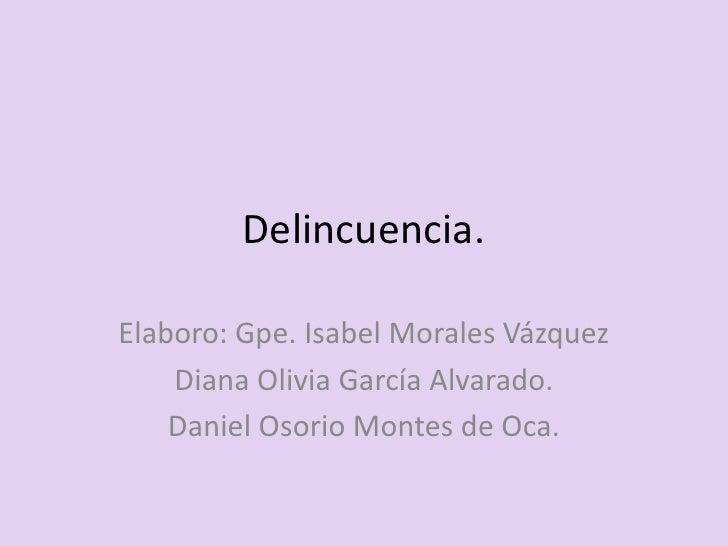 Delincuencia.Elaboro: Gpe. Isabel Morales Vázquez    Diana Olivia García Alvarado.    Daniel Osorio Montes de Oca.