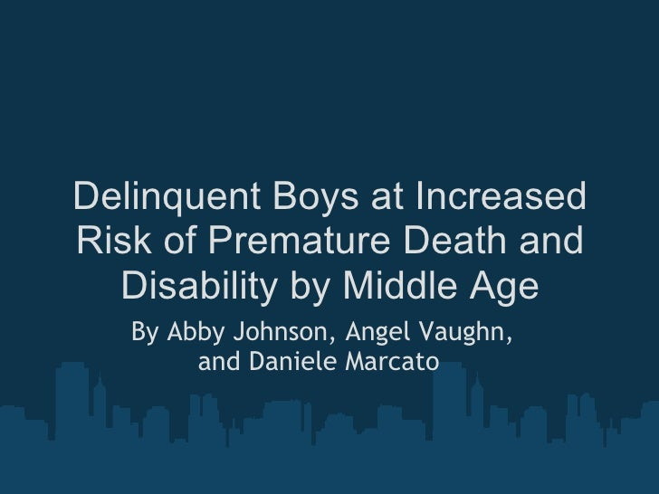 Delinquent Boys at Increased Risk of Premature Death and Disability by Middle Age By Abby Johnson, Angel Vaughn, and Danie...