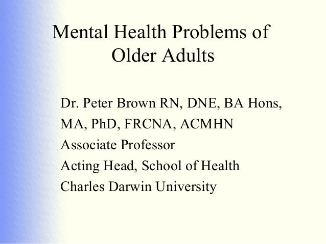 Mental Health Problems of       Older AdultsDr. Peter Brown RN, DNE, BA Hons,MA, PhD, FRCNA, ACMHNAssociate ProfessorActin...