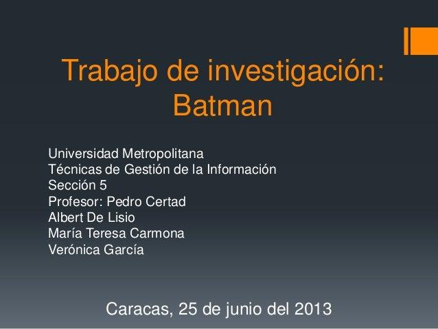 Trabajo de investigación:BatmanUniversidad MetropolitanaTécnicas de Gestión de la InformaciónSección 5Profesor: Pedro Cert...