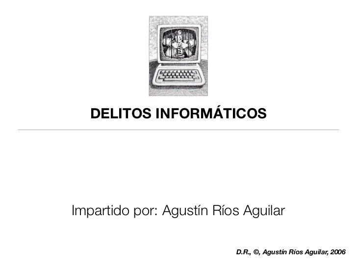 DELITOS INFORMÁTICOS     Impartido por: Agustín Ríos Aguilar                             D.R., ©, Agustín Ríos Aguilar, 2006